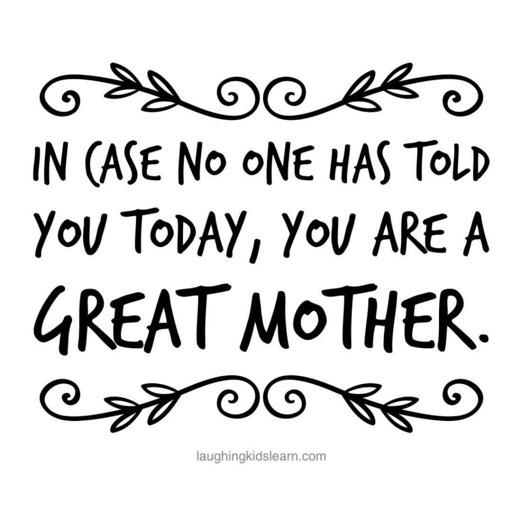 In case no one has told you today, you are a great mother